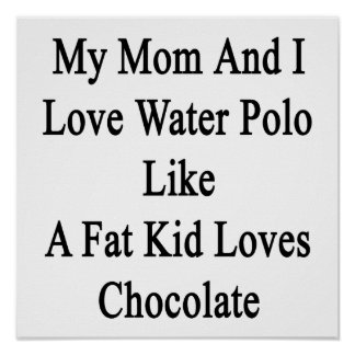 My Mom And I Love Water Polo Like A Fat Kid Loves Poster