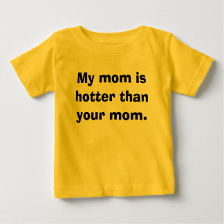 My mom is hotter than your mom. baby T-Shirt