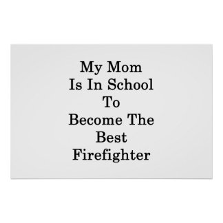 My Mom Is In School To Become The Best Firefighter Poster