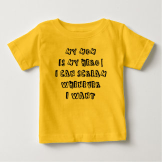 My mom is my hero! I can scream whenever I want Baby T-Shirt