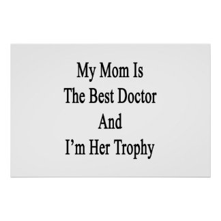 My Mom Is The Best Doctor And I'm Her Trophy Poster