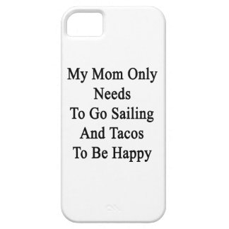 My Mom Only Needs To Go Sailing And Tacos To Be Ha Case For The iPhone 5