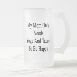 My Mom Only Needs Yoga And Tacos To Be Happy Frosted Glass Beer Mug
