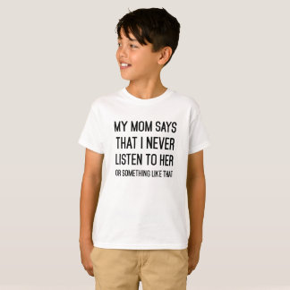 My mom said I never listen to her or something T-Shirt