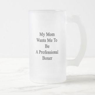 My Mom Wants Me To Be A Professional Boxer Mugs