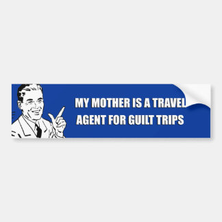 MY MOTHER IS A TRAVEL AGENT FOR GUILT TRIPS CAR BUMPER STICKER