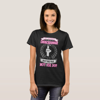 My Mother Is Construction Manager Wat Ur Mother Do T-Shirt
