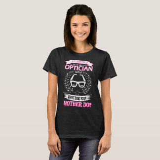 My Mother Is Optician What Does Your Mother Do T-Shirt