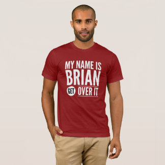 My name is Brian get over it T-Shirt