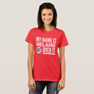My name is Melanie get over it T-Shirt