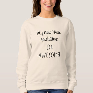 My New Year resolution BE AWESOME Cool Saying Sweatshirt