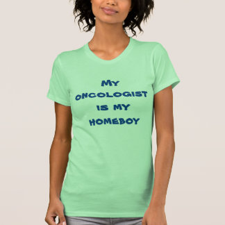 My oncologist is my  homeboy tee for women