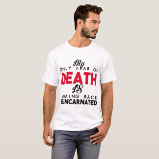 MY ONLY FEAR OF DEATH IS COMING BACK REINCARNATED T-Shirt