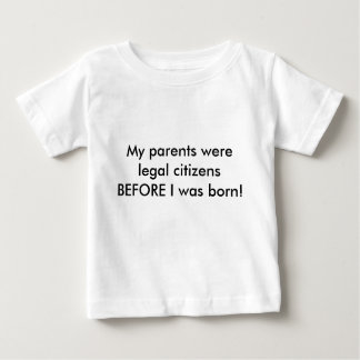 My parents were legal citizens BEFORE I was born! Baby T-Shirt