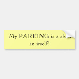 My PARKING is a show in itself! Bumper Sticker