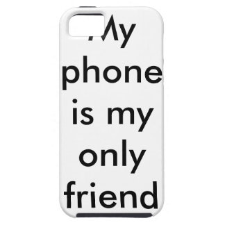 my phone is my only friend....case iPhone 5 covers