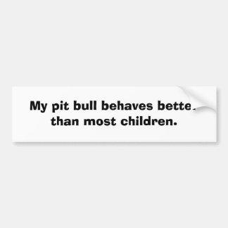 My pit bull behaves better than most children. bumper sticker