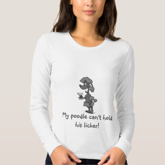 My poodle can't hold his licker! tee shirts