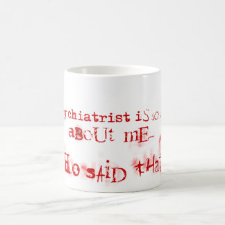 My psychiatrist is so wrong. coffee mug