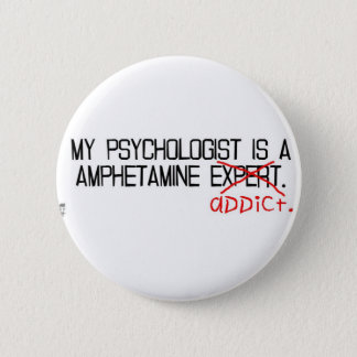My psychologist is an addict. 2 inch round button
