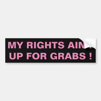 MY RIGHTS AIN'T UP FOR GRABS ! - BUMPER STICKER