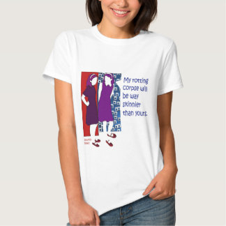 my rotting corpse will be way skinnier than yours T-Shirt