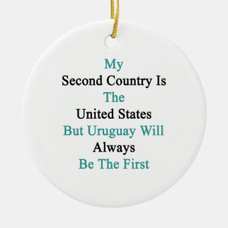My Second Country Is The United States But Uruguay Ceramic Ornament