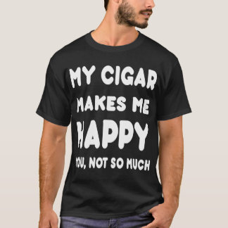My Sigar Makes Me Happy You, Not So Much-Tshirts T-Shirt