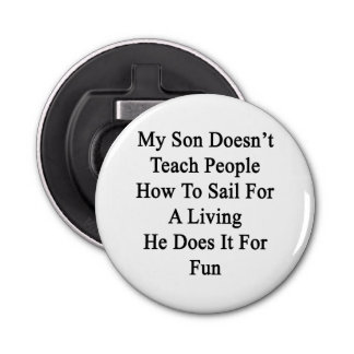 My Son Doesn't Teach People How To Sail For A Livi Button Bottle Opener