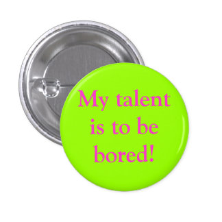 My talent is to be bored! 1 inch round button