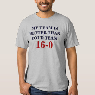 MY TEAM IS BETTER THAN YOUR TEAM, 16-0 T-SHIRTS