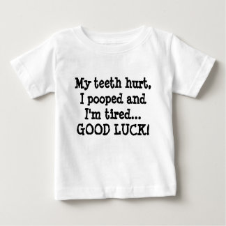 My teeth hurt, I pooped and I'm tired...GOOD LUCK! Baby T-Shirt