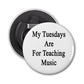 My Tuesdays Are For Teaching Music Button Bottle Opener