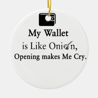 My Wallet is Like an Onion, Opening Makes Me Cry Ceramic Ornament