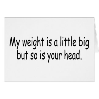 My Weight Is A Little Big But So Is Your Head Card