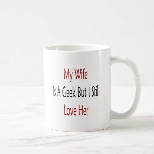 My Wife Is A Geek But I Still Love Her Coffee Mugs