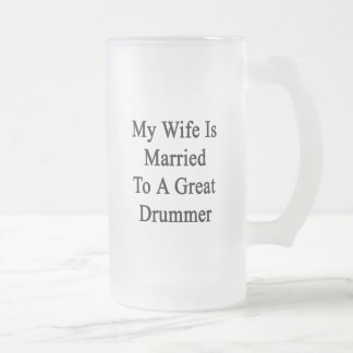 My Wife Is Married To A Great Drummer 16 Oz Frosted Glass Beer Mug