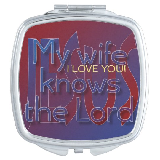 My wife knows the Lord I LOVE YOU Compact Mirror