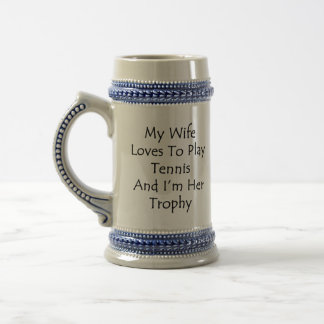 My Wife Loves To Play Tennis And I'm Her Trophy Beer Stein