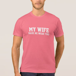 My Wife Made Me Wear This Funny Pink T-Shirt