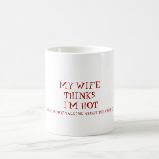 MY WIFE THINKS I'M HOT, (AND I'M NOT TALKING AB... COFFEE MUG