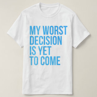 My worst decision is yet to come T-Shirt