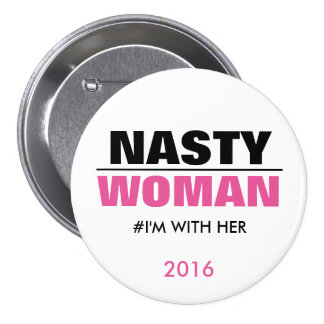 Nasty Woman I'm with Her 2016 3 Inch Round Button