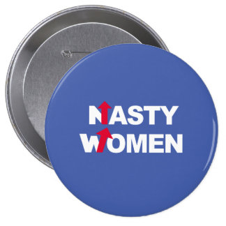 Nasty Women 2016 -- Presidential Election 2016 - w 4 Inch Round Button