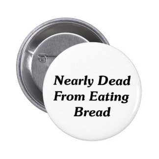 Nearly Dead From Eating Bread 2 Inch Round Button
