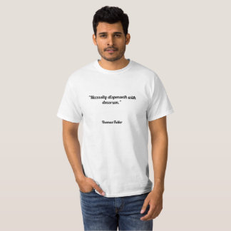"""Necessity dispenseth with decorum."" T-Shirt"