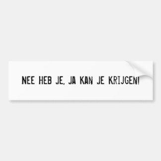 Nee Heb Je, Ja Kan Je Krijgen! Bumper Sticker
