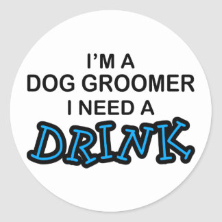Need a Drink - Dog Groomer Round Sticker