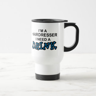 Need a Drink - Hairdresser 15 Oz Stainless Steel Travel Mug