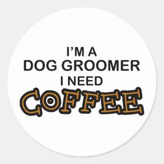 Need Coffee - Dog Groomer Round Sticker